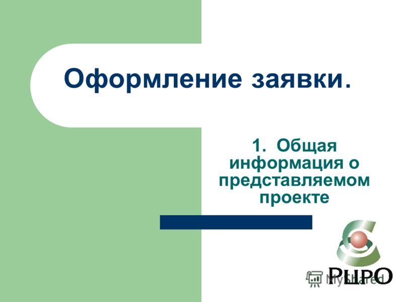 Оформление заявки. 1. Общая информация о представляемом проекте