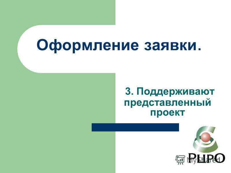 Оформление заявки. 3. Поддерживают представленный проект