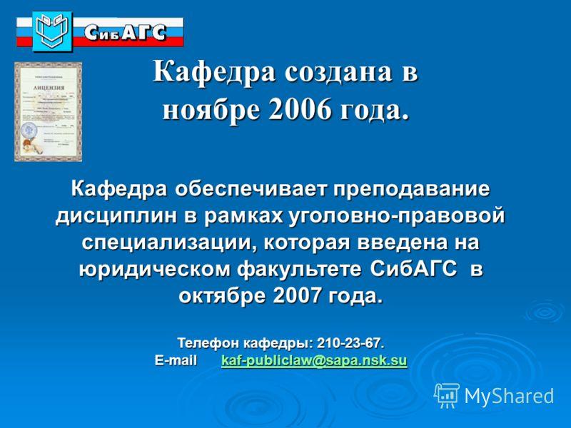 Кафедра создана в ноябре 2006 года. Кафедра обеспечивает преподавание дисциплин в рамках уголовно-правовой специализации, которая введена на юридическом факультете СибАГС в октябре 2007 года. Телефон кафедры: 210-23-67. E-mail kaf-publiclaw@sapa.nsk.