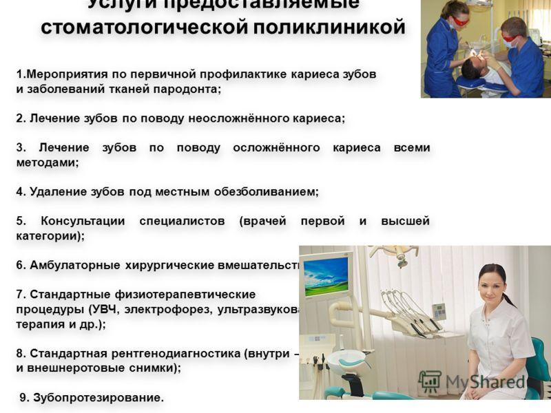 Услуги предоставляемые стоматологической поликлиникой 1.Мероприятия по первичной профилактике кариеса зубов и заболеваний тканей пародонта; 2. Лечение зубов по поводу неосложнённого кариеса; 3. Лечение зубов по поводу осложнённого кариеса всеми метод