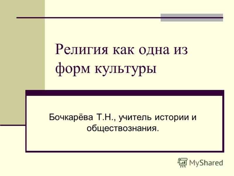 Религия как одна из форм культуры Бочкарёва Т.Н., учитель истории и обществознания.
