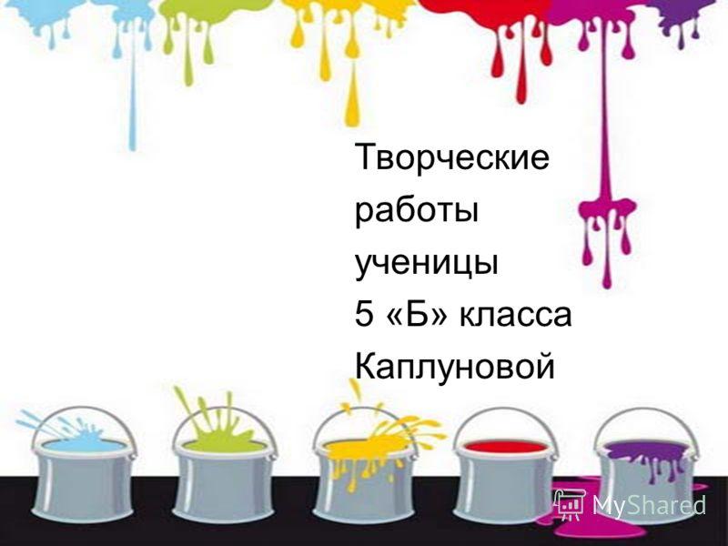 Творческие работы ученицы 5 «Б» класса Каплуновой