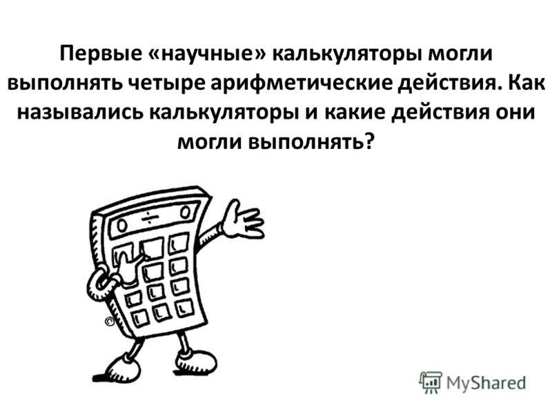 Первые «научные» калькуляторы могли выполнять четыре арифметические действия. Как назывались калькуляторы и какие действия они могли выполнять?