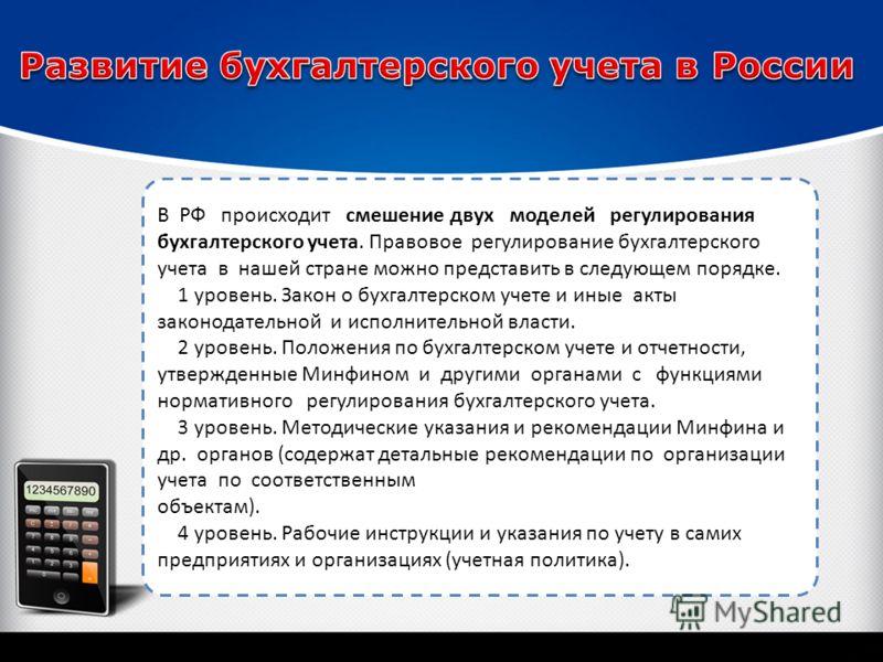 В РФ происходит смешение двух моделей регулирования бухгалтерского учета. Правовое регулирование бухгалтерского учета в нашей стране можно представить в следующем порядке. 1 уровень. Закон о бухгалтерском учете и иные акты законодательной и исполните