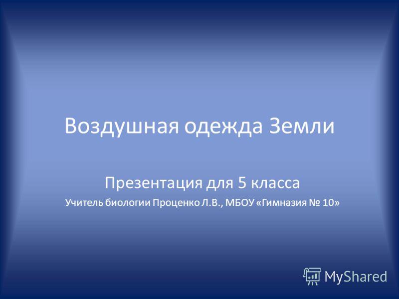 Воздушная одежда Земли Презентация для 5 класса Учитель биологии Проценко Л.В., МБОУ «Гимназия 10»
