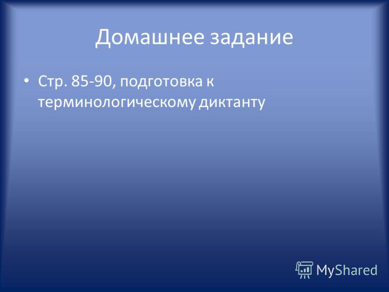 Домашнее задание Стр. 85-90, подготовка к терминологическому диктанту