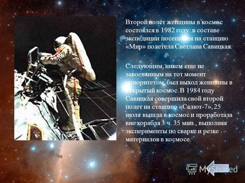 Второй полёт женщины в космос состоялся в 1982 году : в составе экспедиции посещения на станцию « Мир » полетела Светлана Савицкая. Следующим, никем еще не завоеванным на тот момент приоритетом, был выход женщины в открытый космос. В 1984 году Савицк
