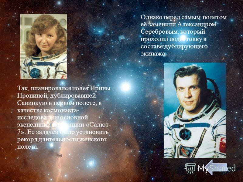 Так, планировался полет Ирины Прониной, дублировавшей Савицкую в первом полете, в качестве космонавта - исследователя основной экспедиции на станции « Салют - 7». Ее задачей было установить рекорд длительности женского полета. Однако перед самым поле
