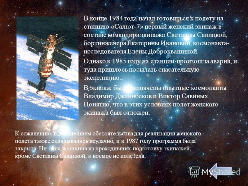 В конце 1984 года начал готовиться к полету на станцию « Салют -7» первый женский экипаж в составе командира экипажа Светланы Савицкой, бортинженера Екатерины Ивановой, космонавта - исследователя Елены Доброквашиной. Однако в 1985 году на станции про