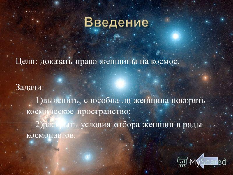 Цели : доказать право женщины на космос. Задачи : 1) выяснить, способна ли женщина покорять космическое пространство ; 2) раскрыть условия отбора женщин в ряды космонавтов.