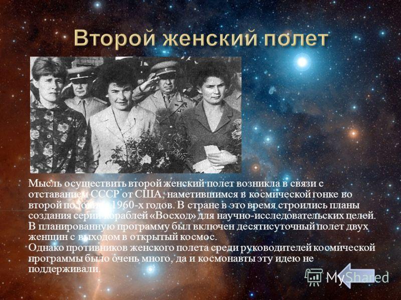 Мысль осуществить второй женский полет возникла в связи с отставанием СССР от США, наметившимся в космической гонке во второй половине 1960- х годов. В стране в это время строились планы создания серии кораблей « Восход » для научно - исследовательск