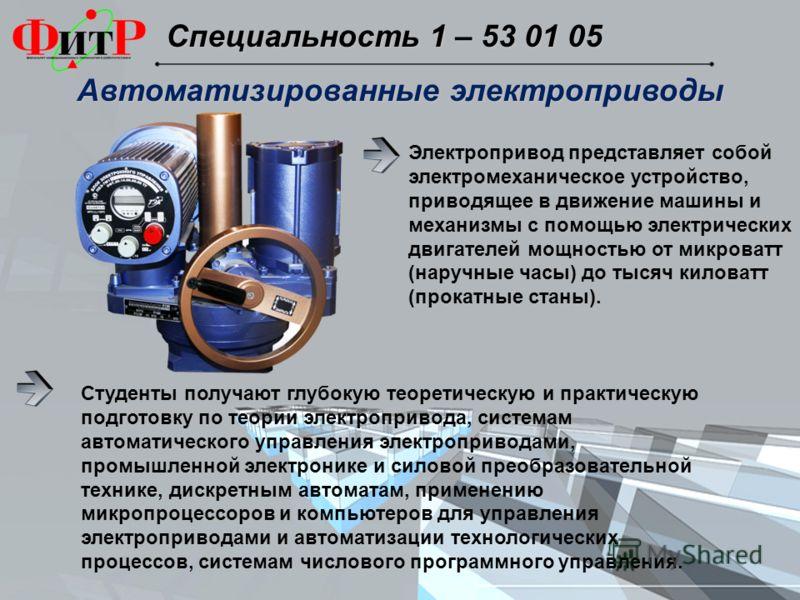 Специальность 1 – 53 01 05 Специальность 1 – 53 01 05 Электропривод представляет собой электромеханическое устройство, приводящее в движение машины и механизмы с помощью электрических двигателей мощностью от микроватт (наручные часы) до тысяч киловат
