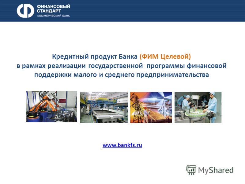 Кредитный продукт Банка (ФИМ Целевой) в рамках реализации государственной программы финансовой поддержки малого и среднего предпринимательства www.bankfs.ru