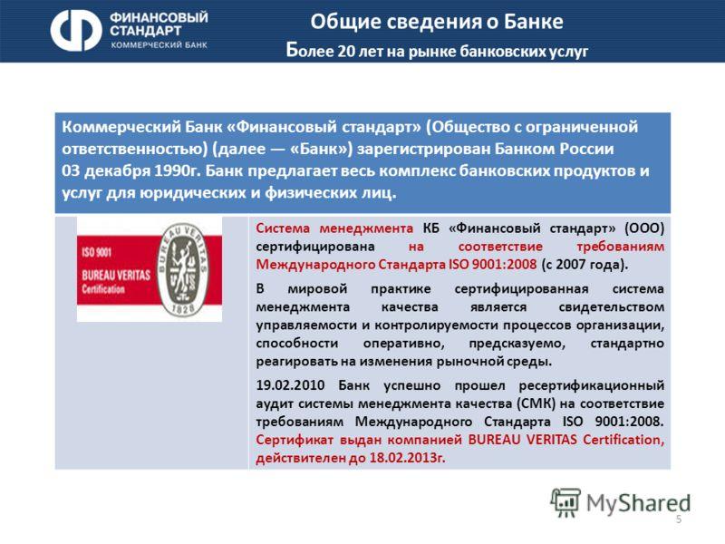 5 Коммерческий Банк «Финансовый стандарт» (Общество с ограниченной ответственностью) (далее «Банк») зарегистрирован Банком России 03 декабря 1990г. Банк предлагает весь комплекс банковских продуктов и услуг для юридических и физических лиц. Система м