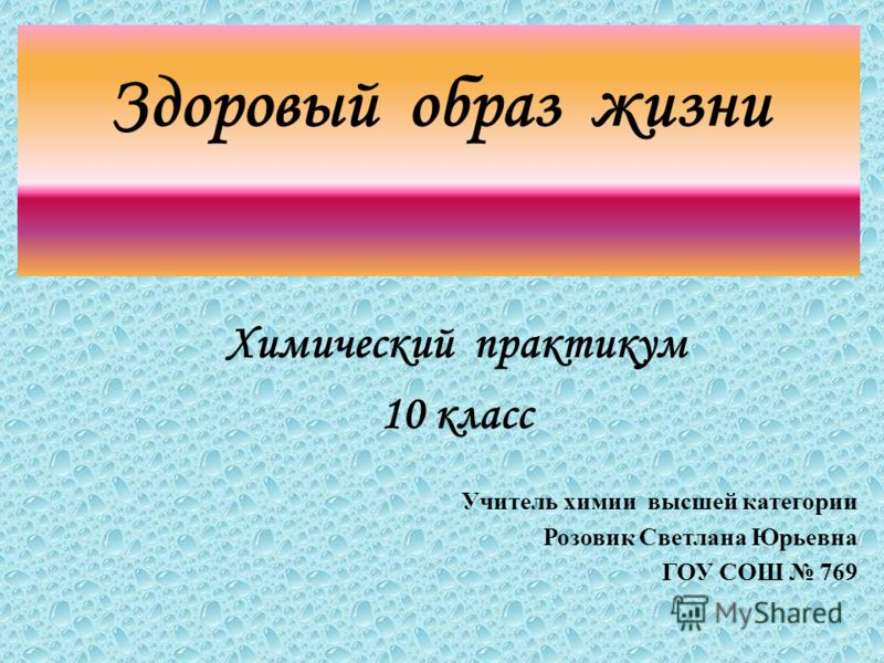 Здоровый образ жизни Химический практикум 10 класс Учитель химии высшей категории Розовик Светлана Юрьевна ГОУ СОШ 769