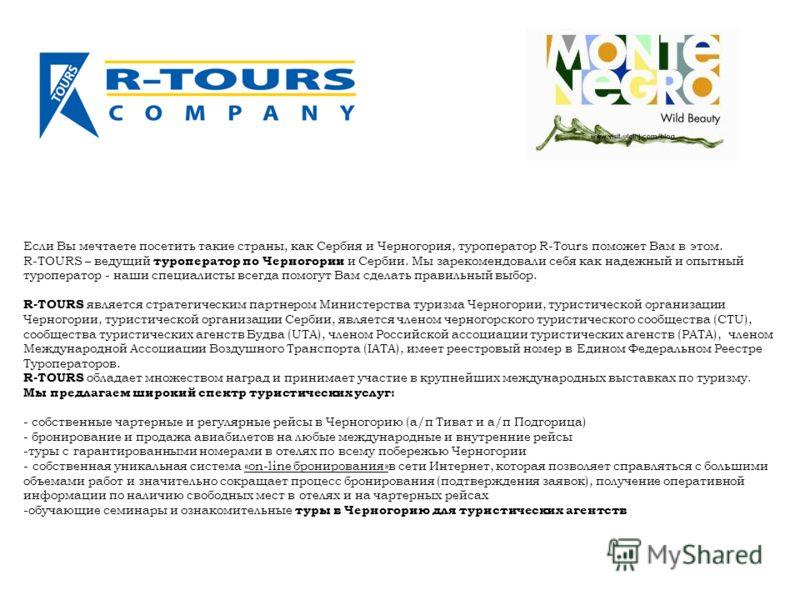 Если Вы мечтаете посетить такие страны, как Сербия и Черногория, туроператор R-Tours поможет Вам в этом. R-TOURS – ведущий туроператор по Черногории и Сербии. Мы зарекомендовали себя как надежный и опытный туроператор - наши специалисты всегда помогу