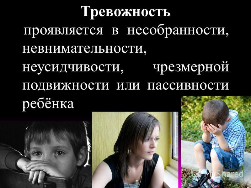 Тревожность проявляется в несобранности, невнимательности, неусидчивости, чрезмерной подвижности или пассивности ребёнка