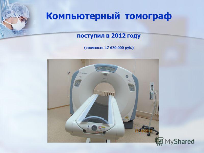 Компьютерный томограф поступил в 2012 году (стоимость 17 670 000 руб.)