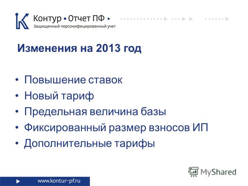 Изменения на 2013 год Повышение ставок Новый тариф Предельная величина базы Фиксированный размер взносов ИП Дополнительные тарифы