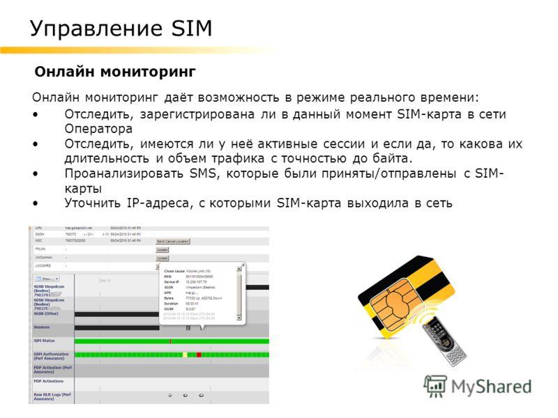 Онлайн мониторинг Онлайн мониторинг даёт возможность в режиме реального времени: Отследить, зарегистрирована ли в данный момент SIM-карта в сети Оператора Отследить, имеются ли у неё активные сессии и если да, то какова их длительность и объем трафик