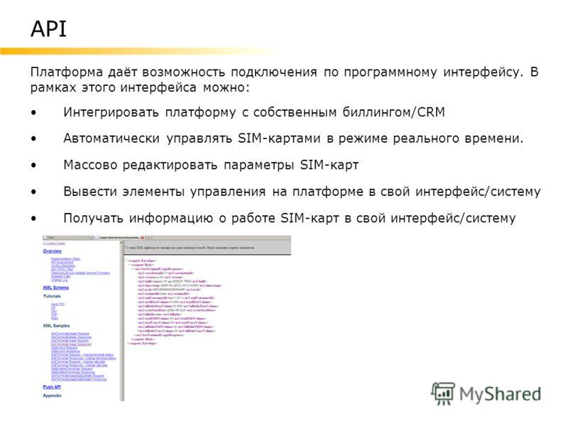 Платформа даёт возможность подключения по программному интерфейсу. В рамках этого интерфейса можно: Интегрировать платформу с собственным биллингом/CRM Автоматически управлять SIM-картами в режиме реального времени. Массово редактировать параметры SI