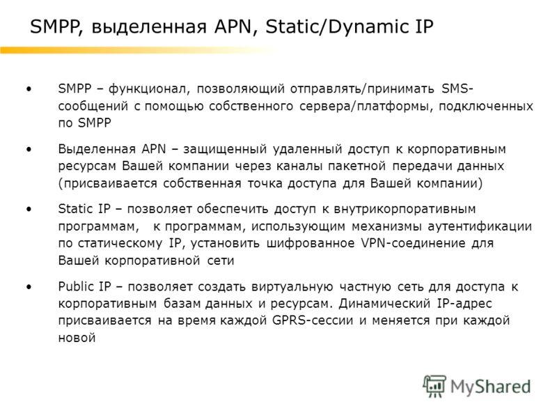 SMPP – функционал, позволяющий отправлять/принимать SMS- сообщений с помощью собственного сервера/платформы, подключенных по SMPP Выделенная APN – защищенный удаленный доступ к корпоративным ресурсам Вашей компании через каналы пакетной передачи данн