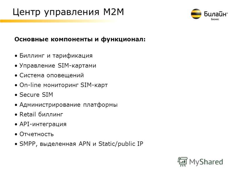 Основные компоненты и функционал: Биллинг и тарификация Управление SIM-картами Система оповещений On-line мониторинг SIM-карт Secure SIM Администрирование платформы Retail биллинг API-интеграция Отчетность SMPP, выделенная APN и Static/public IP Цент