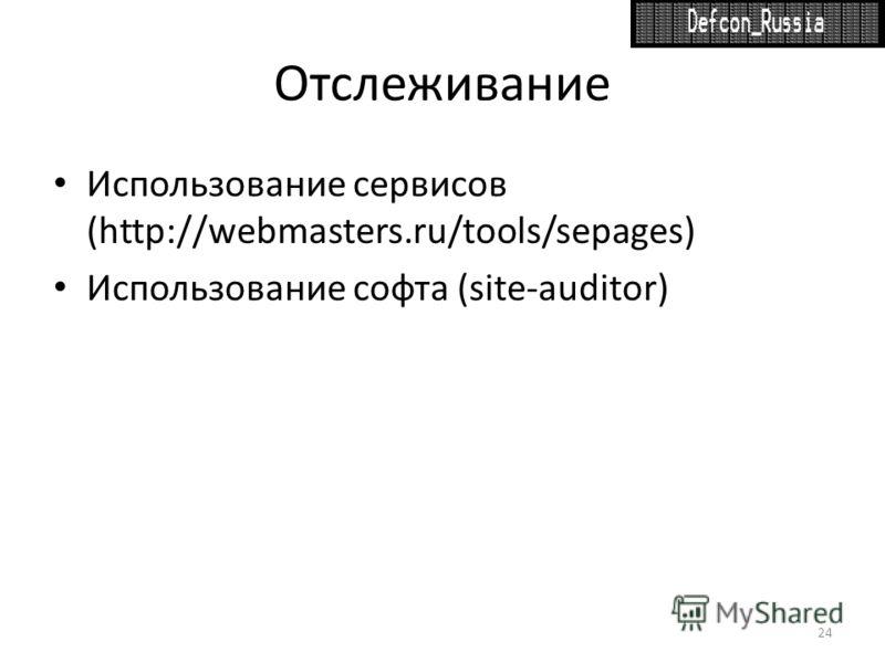 Отслеживание Использование сервисов (http://webmasters.ru/tools/sepages) Использование софта (site-auditor) 24