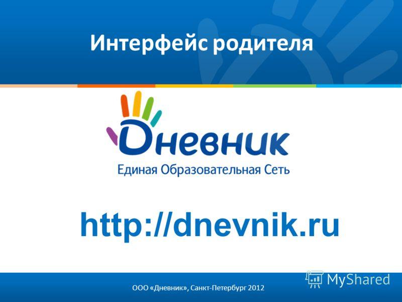 Интерфейс родителя ООО «Дневник», Санкт-Петербург 2012 http://dnevnik.ru