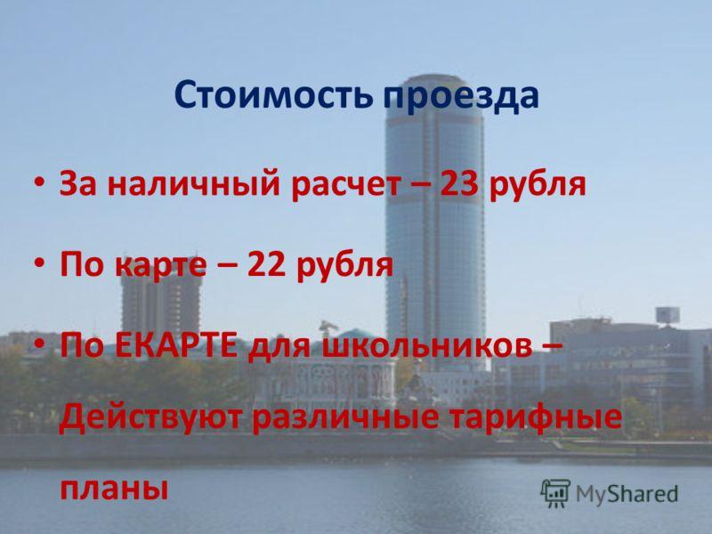 Стоимость проезда За наличный расчет – 23 рубля По карте – 22 рубля По ЕКАРТЕ для школьников – Действуют различные тарифные планы