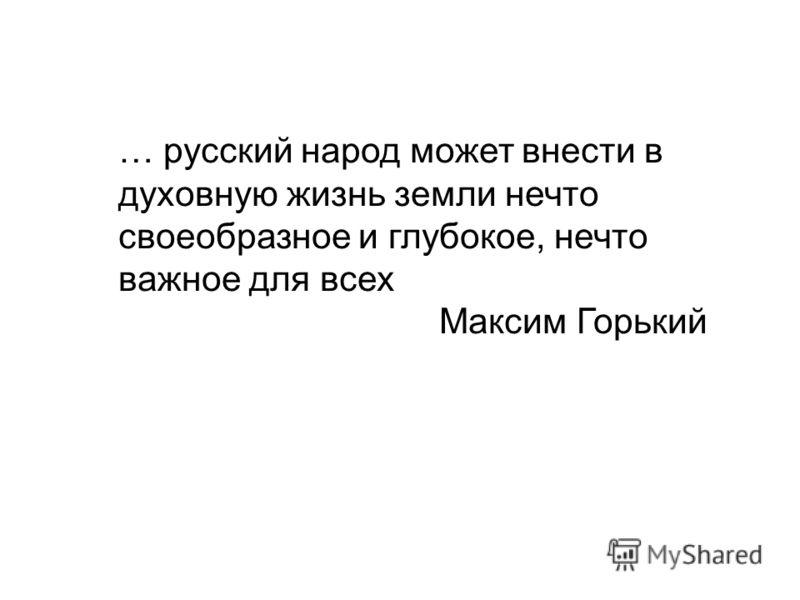 … русский народ может внести в духовную жизнь земли нечто своеобразное и глубокое, нечто важное для всех Максим Горький