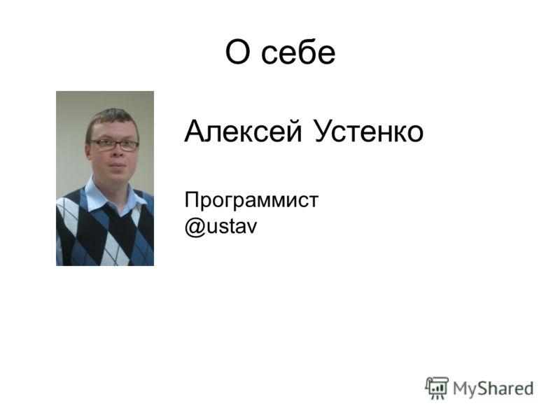 О себе Алексей Устенко Программист @ustav