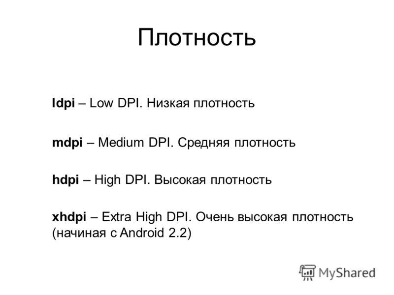 Плотность ldpi – Low DPI. Низкая плотность mdpi – Medium DPI. Средняя плотность hdpi – High DPI. Высокая плотность xhdpi – Extra High DPI. Очень высокая плотность (начиная с Android 2.2)