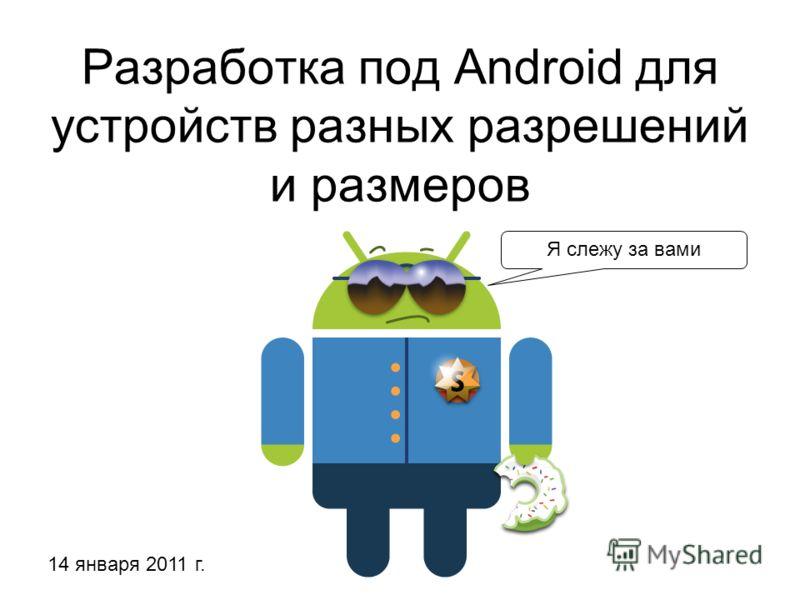 Разработка под Android для устройств разных разрешений и размеров Я слежу за вами 14 января 2011 г.