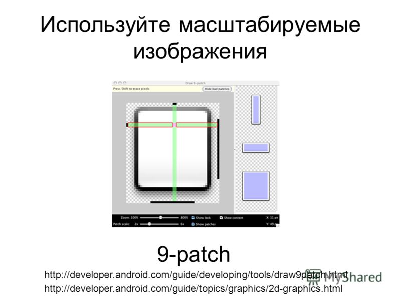 Используйте масштабируемые изображения 9-patch http://developer.android.com/guide/developing/tools/draw9patch.html http://developer.android.com/guide/topics/graphics/2d-graphics.html