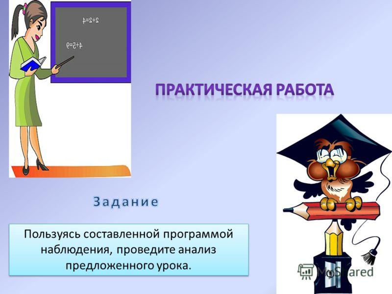 Пользуясь составленной программой наблюдения, проведите анализ предложенного урока.