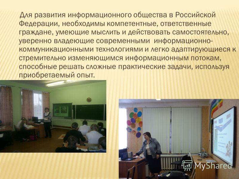 Для развития информационного общества в Российской Федерации, необходимы компетентные, ответственные граждане, умеющие мыслить и действовать самостоятельно, уверенно владеющие современными информационно- коммуникационными технологиями и легко адаптир