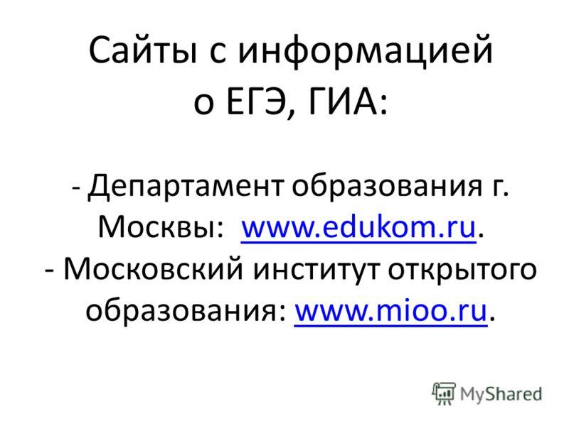 Сайты с информацией о ЕГЭ, ГИА: - Департамент образования г. Москвы: www.edukom.ru. - Московский институт открытого образования: www.mioo.ru.www.edukom.ruwww.mioo.ru