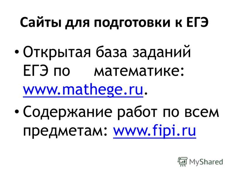 Сайты для подготовки к ЕГЭ Открытая база заданий ЕГЭ по математике: www.mathege.ru. www.mathege.ru Содержание работ по всем предметам: www.fipi.ruwww.fipi.ru
