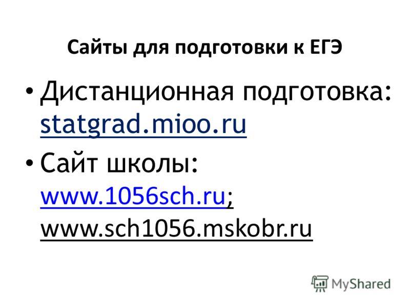 Сайты для подготовки к ЕГЭ Дистанционная подготовка: statgrad.mioo.ru Сайт школы: www.1056sch.ru; www.sch1056.mskobr.ru www.1056sch.ru