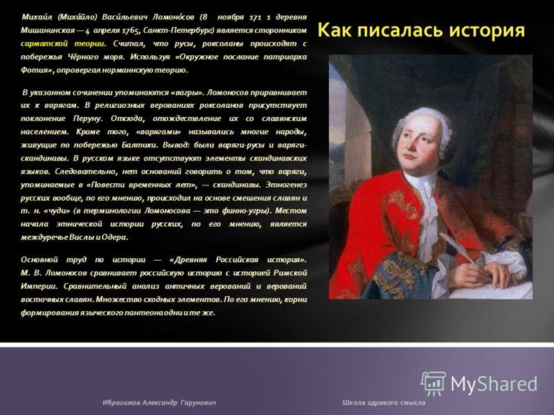 Как писалась история Михаи́л (Миха́йло) Васи́льевич Ломоно́сов (8 ноября 171 1 деревня Мишанинская 4 апреля 1765, Санкт-Петербург) является сторонником сарматской теории. Считал, что русы, роксоланы происходят с побережья Чёрного моря. Используя «Окр