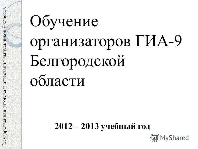 Государственная (итоговая) аттестация выпускников 9 классов Обучение организаторов ГИА-9 Белгородской области 2012 – 2013 учебный год