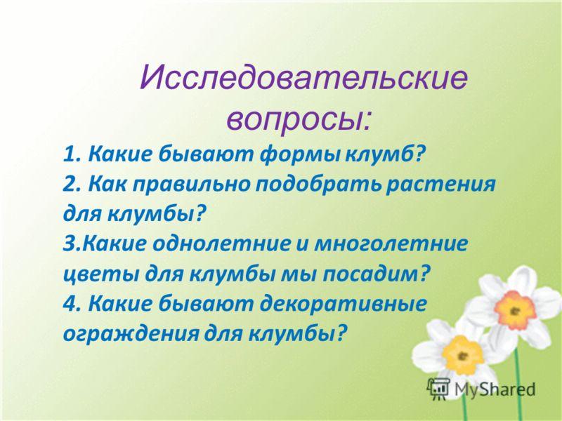 Исследовательские вопросы: 1. Какие бывают формы клумб? 2. Как правильно подобрать растения для клумбы? 3.Какие однолетние и многолетние цветы для клумбы мы посадим? 4. Какие бывают декоративные ограждения для клумбы?