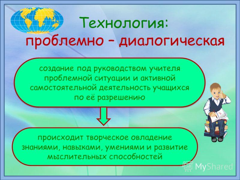 Технология: проблемно – диалогическая создание под руководством учителя проблемной ситуации и активной самостоятельной деятельность учащихся по её разрешению происходит творческое овладение знаниями, навыками, умениями и развитие мыслительных способн