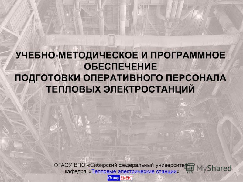 УЧЕБНО-МЕТОДИЧЕСКОЕ И ПРОГРАММНОЕ ОБЕСПЕЧЕНИЕ ПОДГОТОВКИ ОПЕРАТИВНОГО ПЕРСОНАЛА ТЕПЛОВЫХ ЭЛЕКТРОСТАНЦИЙ ФГАОУ ВПО «Сибирский федеральный университет» кафедра «Тепловые электрические станции»