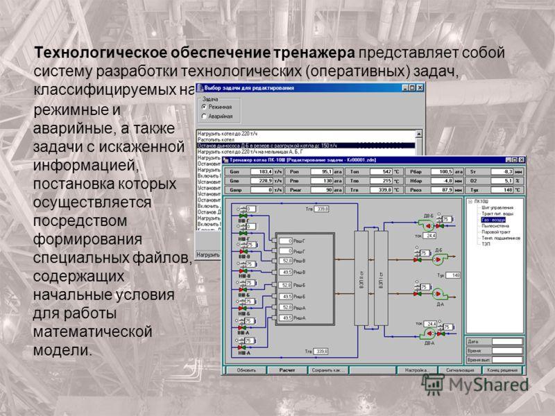 Технологическое обеспечение тренажера представляет собой систему разработки технологических (оперативных) задач, классифицируемых на режимные и аварийные, а также задачи с искаженной информацией, постановка которых осуществляется посредством формиров