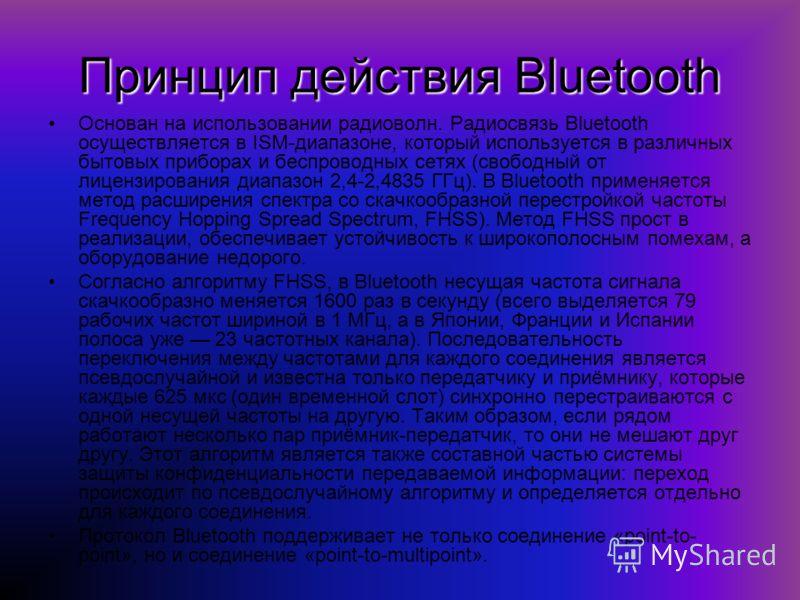 Принцип действия Bluetooth Основан на использовании радиоволн. Радиосвязь Bluetooth осуществляется в ISM-диапазоне, который используется в различных бытовых приборах и беспроводных сетях (свободный от лицензирования диапазон 2,4-2,4835 ГГц). В Blueto