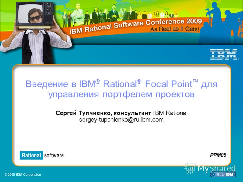 © 2009 IBM Corporation PPM05 Введение в IBM ® Rational ® Focal Point для управления портфелем проектов Сергей Тупчиенко, консультант IBM Rational sergey.tupchienko@ru.ibm.com PPM05 © 2009 IBM Corporation