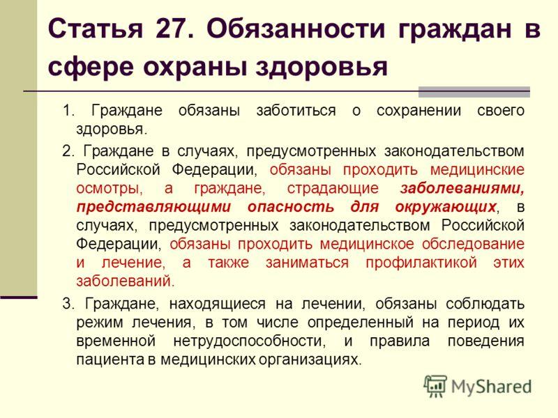 Статья 27. Обязанности граждан в сфере охраны здоровья 1. Граждане обязаны заботиться о сохранении своего здоровья. 2. Граждане в случаях, предусмотренных законодательством Российской Федерации, обязаны проходить медицинские осмотры, а граждане, стра