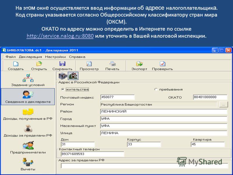 На эт ом окн е осуществляется ввод информации о б адресе налогоплательщик а. Код страны указывается согласно Общероссийскому классификатору стран мира (ОКСМ). ОКАТО по адресу можно определить в Интернете по ссылке http://service.nalog.ru:8080 или уто